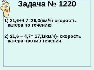 Задача № 1220 1) 21,6+4,7=26,3(км/ч)-скорость катера по течению. 2) 21,6 – 4,