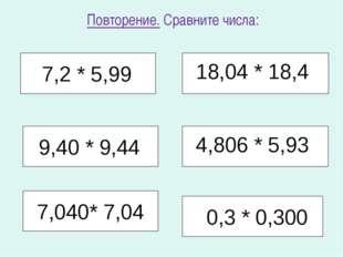 Повторение. Сравните числа: 7,2 * 5,99 18,04 * 18,4 4,806 * 5,93 0,3 * 0,300