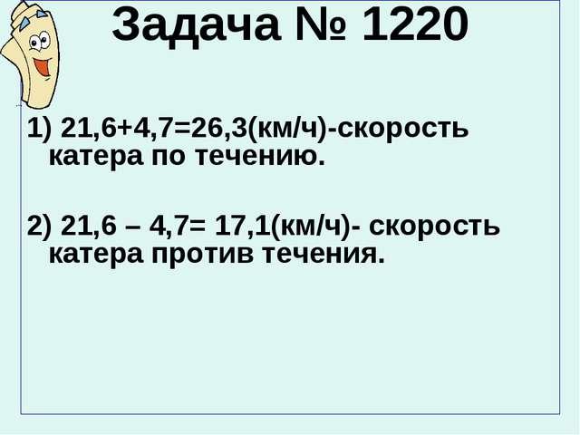 Задача № 1220 1) 21,6+4,7=26,3(км/ч)-скорость катера по течению. 2) 21,6 – 4,...