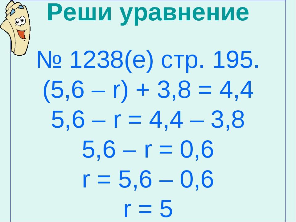 Реши уравнение № 1238(е) стр. 195. (5,6 – r) + 3,8 = 4,4 5,6 – r = 4,4 – 3,8...