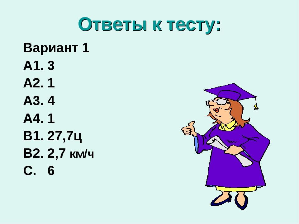 Ответы к тесту: Вариант 1 А1. 3 А2. 1 А3. 4 А4. 1 В1. 27,7ц В2. 2,7 км/ч С. 6