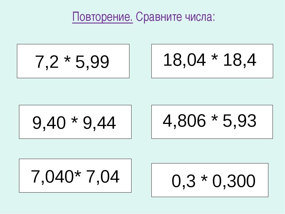 Повторение. Сравните числа: 7,2 * 5,99 18,04 * 18,4 4,806 * 5,93 0,3 * 0,300...