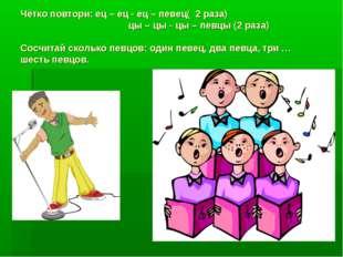 Чётко повтори: ец – ец - ец – певец( 2 раза) цы – цы - цы – певцы (2 раза) Со