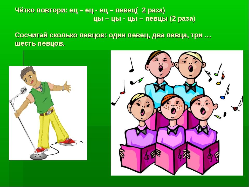 Чётко повтори: ец – ец - ец – певец( 2 раза) цы – цы - цы – певцы (2 раза) Со...