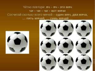 Чётко повтори: яч – яч - это мяч чи – чи – чи – вот мячи Сосчитай сколько все