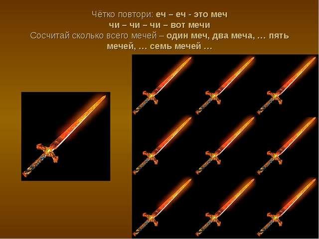 Чётко повтори: еч – еч - это меч чи – чи – чи – вот мечи Сосчитай сколько все...