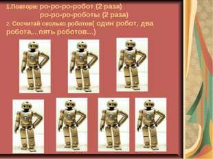 1.Повтори: ро-ро-ро-робот (2 раза) ро-ро-ро-роботы (2 раза) 2. Сосчитай сколь