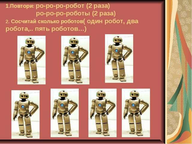 1.Повтори: ро-ро-ро-робот (2 раза) ро-ро-ро-роботы (2 раза) 2. Сосчитай сколь...