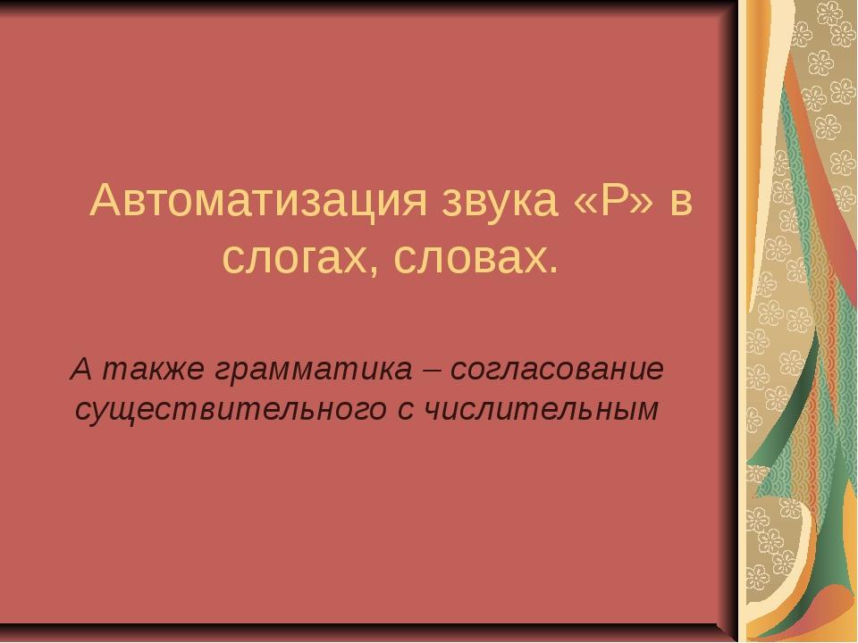 Автоматизация звука «Р» в слогах, словах. А также грамматика – согласование с...