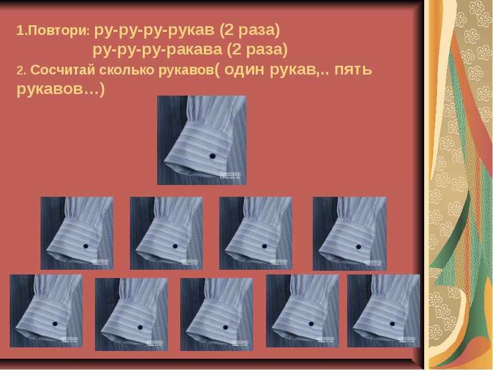 1.Повтори: ру-ру-ру-рукав (2 раза) ру-ру-ру-ракава (2 раза) 2. Сосчитай скол...