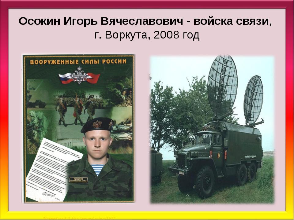 Осокин Игорь Вячеславович - войска связи, г. Воркута, 2008 год Матюшкина А.В....