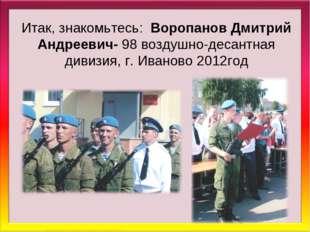 Итак, знакомьтесь: Воропанов Дмитрий Андреевич- 98 воздушно-десантная дивизия