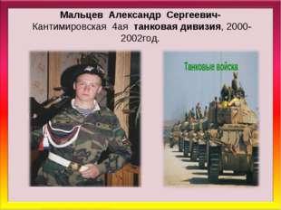 Мальцев Александр Сергеевич- Кантимировская 4ая танковая дивизия, 2000-2002го