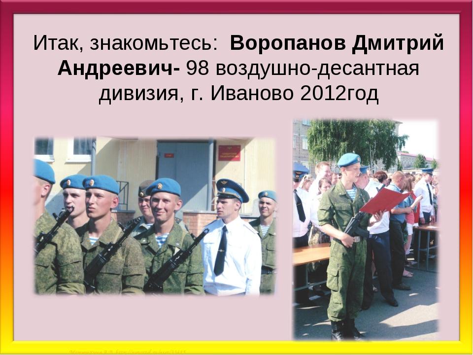 Итак, знакомьтесь: Воропанов Дмитрий Андреевич- 98 воздушно-десантная дивизия...
