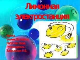 Лимонная электростанция Автор: ученик 2б класса Капустин Яков. Руководитель: