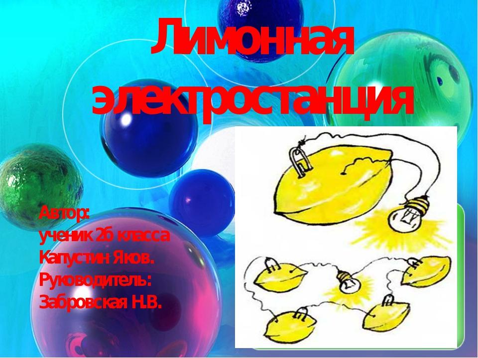 Лимонная электростанция Автор: ученик 2б класса Капустин Яков. Руководитель:...
