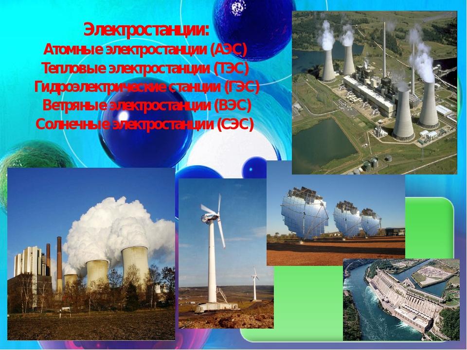 Электростанции: Атомные электростанции (АЭС) Тепловые электростанции (ТЭС) Ги...