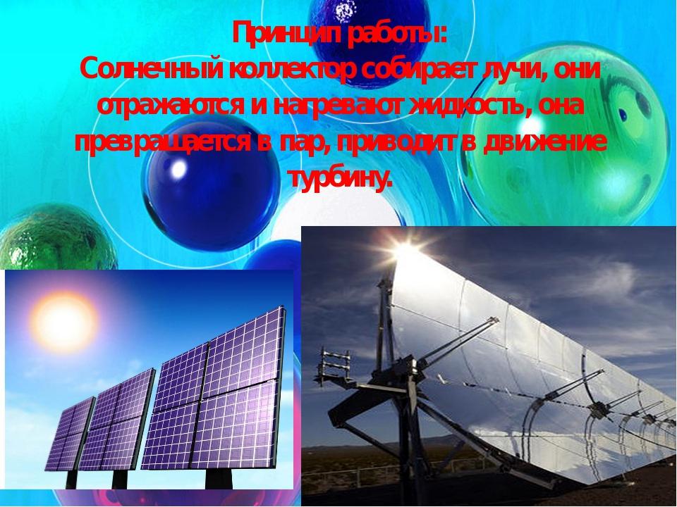 Принцип работы: Солнечный коллектор собирает лучи, они отражаются и нагревают...