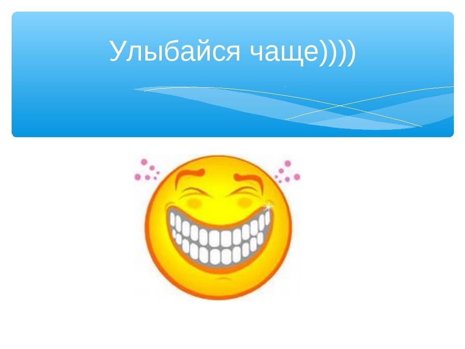 Улыбайся чаще))))