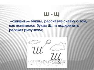 Ш - Щ «оживить» буквы, рассказав сказку о том, как появилась буква Щ, и подк