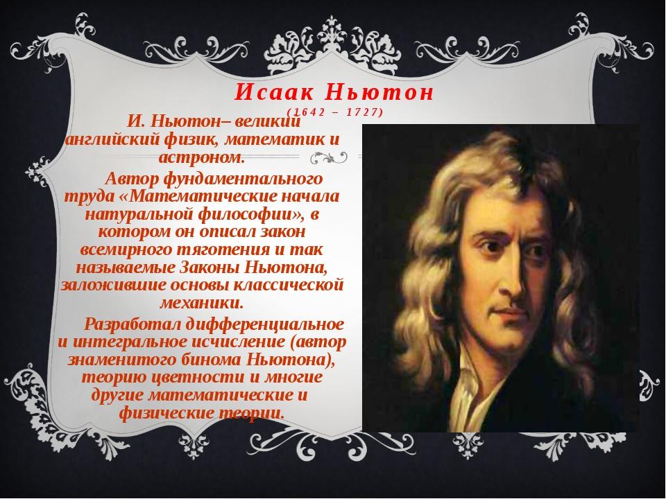 Исаак Ньютон (1642 – 1727) И. Ньютон– великий английский физик, математик и а...