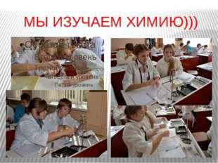 МЫ ИЗУЧАЕМ ХИМИЮ)))