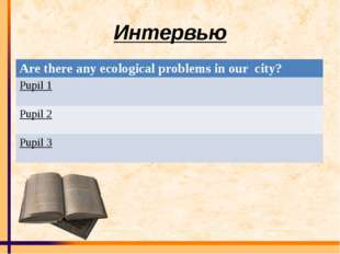 Интервью Are there any ecological problems in our city? Pupil 1 Pupil 2 Pupil 3