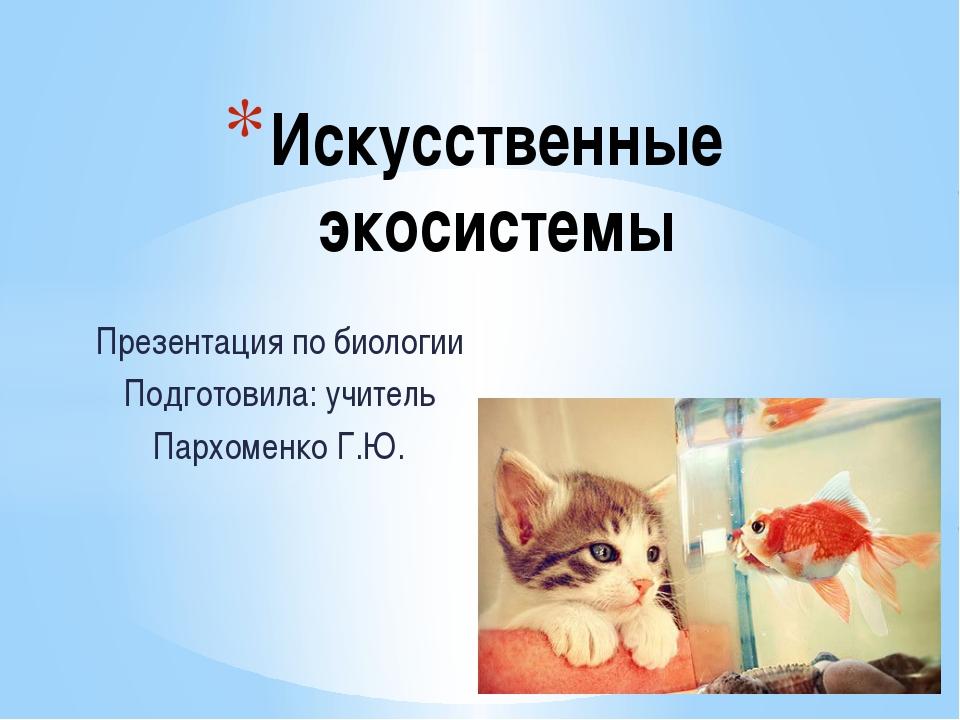 Презентация по биологии Подготовила: учитель Пархоменко Г.Ю. Искусственные эк...