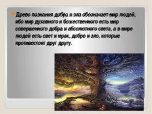 Древо познания добра и зла обозначает мир людей, ибо мир духовного и божеств