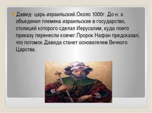 Давид- царь израильский.Около 1000г. До н. э. объединил племена израильские