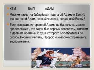 КЕМ БЫЛ АДАМ Многим известна библейская притча об Адаме и Еве.Но кто же тако