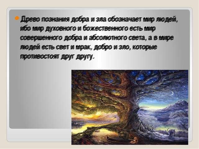 Древо познания добра и зла обозначает мир людей, ибо мир духовного и божеств...