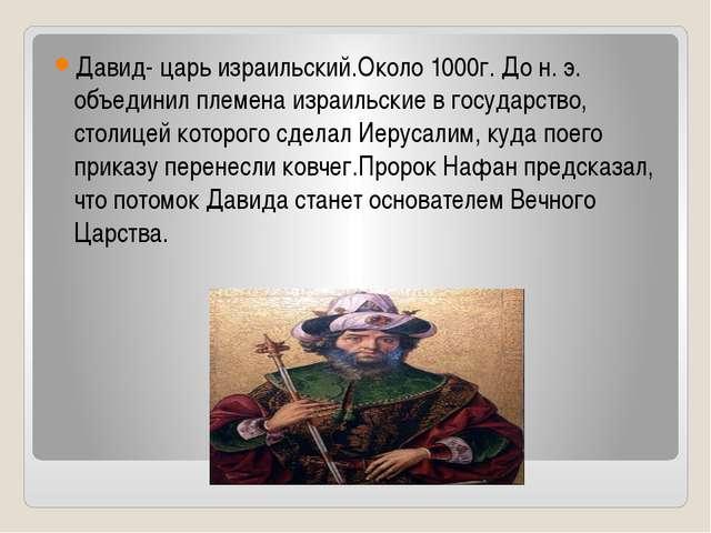 Давид- царь израильский.Около 1000г. До н. э. объединил племена израильские...