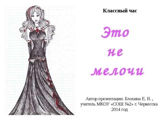 Классный час Это не мелочи Автор презентации: Блохина Е. В. , учитель МКОУ «...