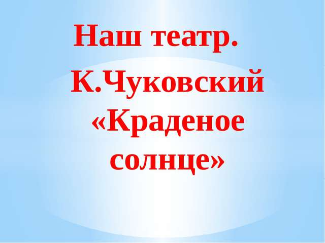 К.Чуковский «Краденое солнце» Наш театр.