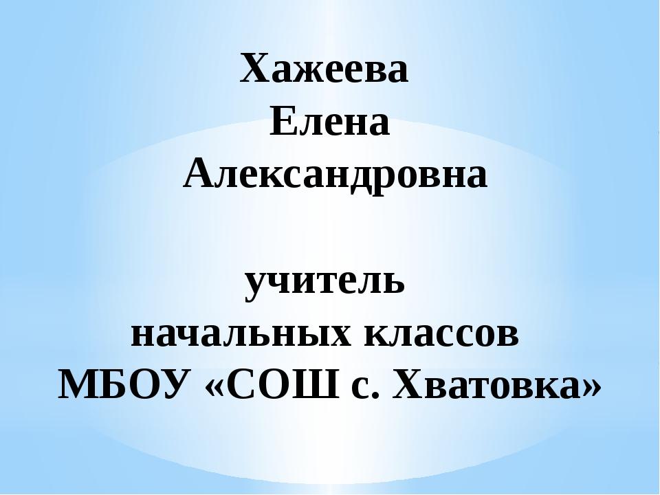 Хажеева Елена Александровна учитель начальных классов МБОУ «СОШ с. Хватовка»