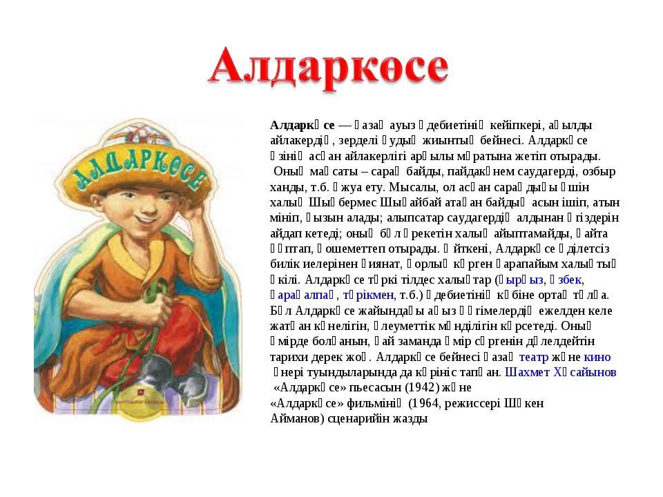 Алдаркөсе— қазақ ауыз әдебиетінің кейіпкері, ақылды айлакердің, зерделі қуды...