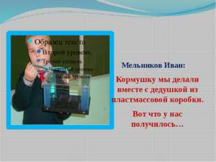 Мельников Иван: Кормушку мы делали вместе с дедушкой из пластмассовой коробк