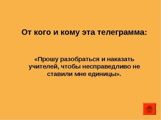От кого и кому эта телеграмма: «Прошу разобраться и наказать учителей, чтобы...