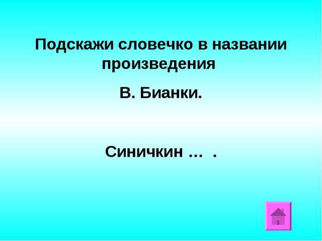 Подскажи словечко в названии произведения В. Бианки. Синичкин … .