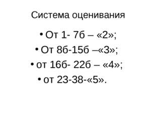 Система оценивания От 1- 7б – «2»; От 8б-15б –«3»; от 16б- 22б – «4»; от 23-3