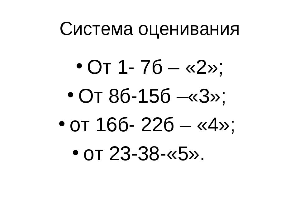 Система оценивания От 1- 7б – «2»; От 8б-15б –«3»; от 16б- 22б – «4»; от 23-3...