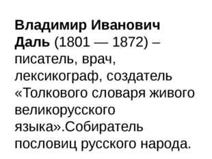 Владимир Иванович Даль (1801 — 1872) – писатель, врач, лексикограф, создатель