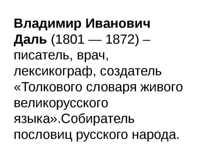 Владимир Иванович Даль (1801 — 1872) – писатель, врач, лексикограф, создатель...