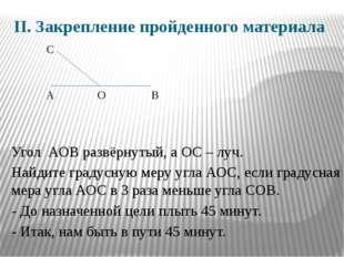 II. Закрепление пройденного материала Угол АОВ развёрнутый, а ОС – луч. Найди
