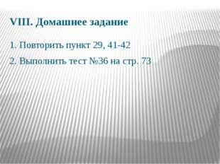 VIII. Домашнее задание 1. Повторить пункт 29, 41-42 2. Выполнить тест №36 на