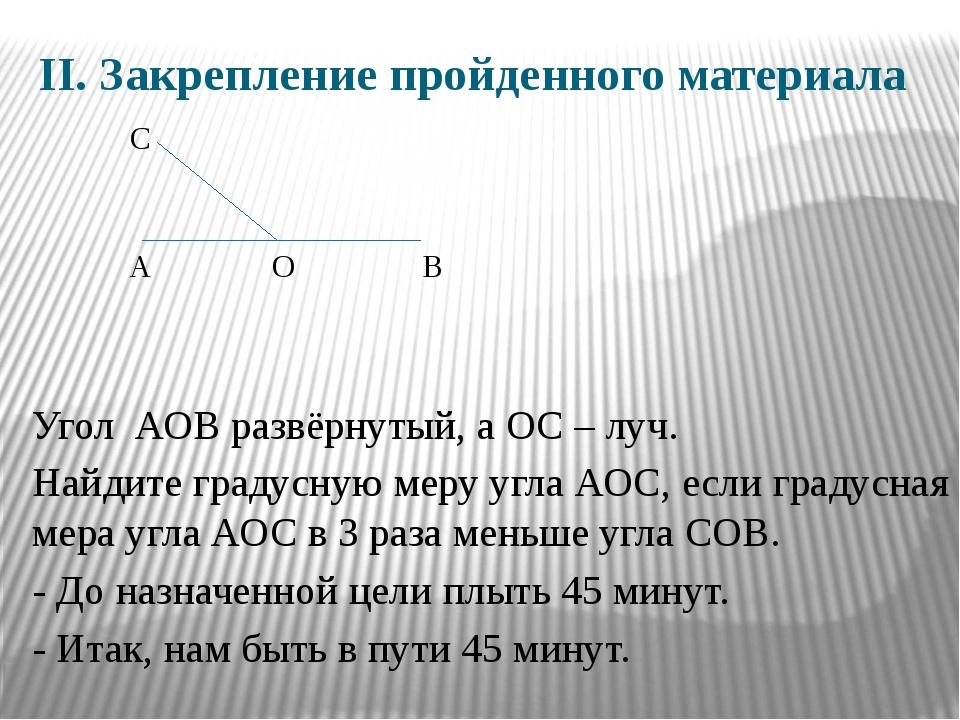 II. Закрепление пройденного материала Угол АОВ развёрнутый, а ОС – луч. Найди...