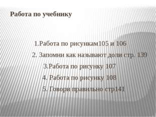 Работа по учебнику 1.Работа по рисункам105 и 106 2. Запомни как называют доли