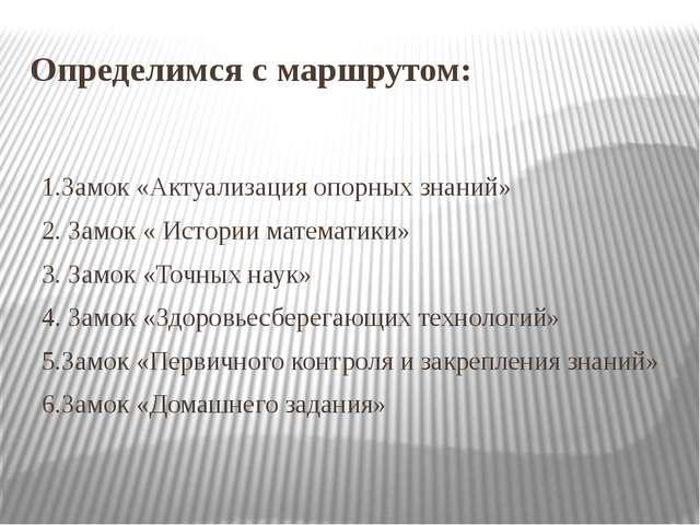 Определимся с маршрутом:  1.Замок «Актуализация опорных знаний»  2...