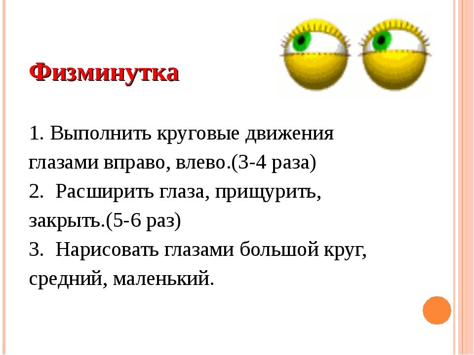 Физминутка 1. Выполнить круговые движения глазами вправо, влево.(3-4 раза) 2....